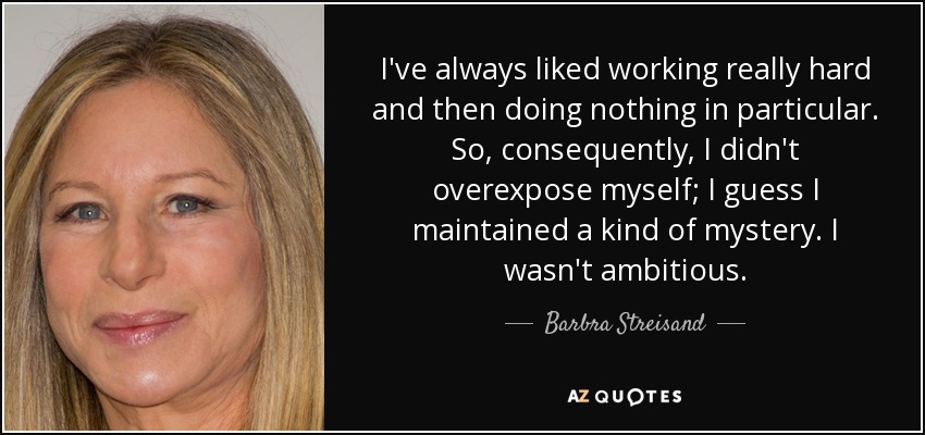 I've always liked working really hard and then doing nothing in particular. So, consequently, I didn't overexpose myself; I guess I maintained a kind of mystery. I wasn't ambitious. - Barbra Streisand