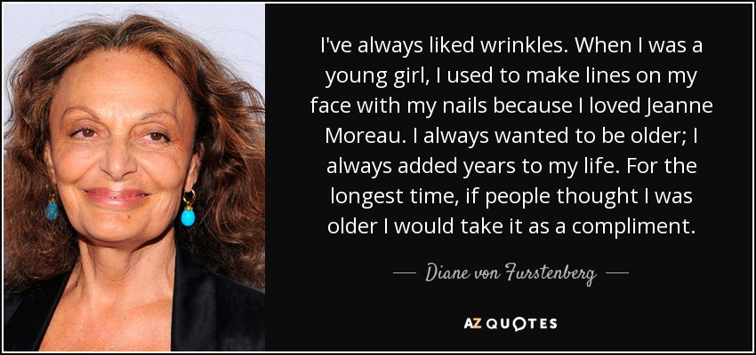 I've always liked wrinkles. When I was a young girl, I used to make lines on my face with my nails because I loved Jeanne Moreau. I always wanted to be older; I always added years to my life. For the longest time, if people thought I was older I would take it as a compliment. - Diane von Furstenberg