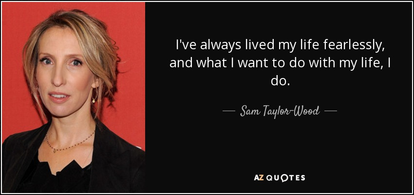 I've always lived my life fearlessly, and what I want to do with my life, I do. - Sam Taylor-Wood
