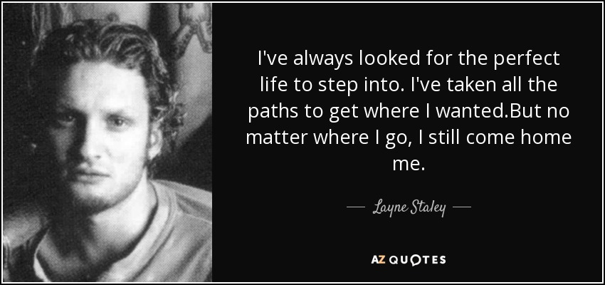 I've always looked for the perfect life to step into. I've taken all the paths to get where I wanted.But no matter where I go, I still come home me. - Layne Staley