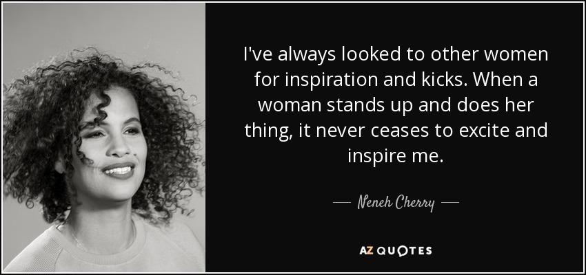 I've always looked to other women for inspiration and kicks. When a woman stands up and does her thing, it never ceases to excite and inspire me. - Neneh Cherry