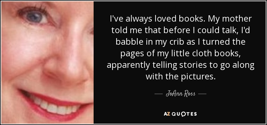 I've always loved books. My mother told me that before I could talk, I'd babble in my crib as I turned the pages of my little cloth books, apparently telling stories to go along with the pictures. - JoAnn Ross