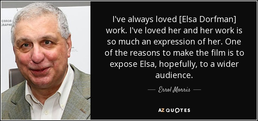 I've always loved [Elsa Dorfman] work. I've loved her and her work is so much an expression of her. One of the reasons to make the film is to expose Elsa, hopefully, to a wider audience. - Errol Morris