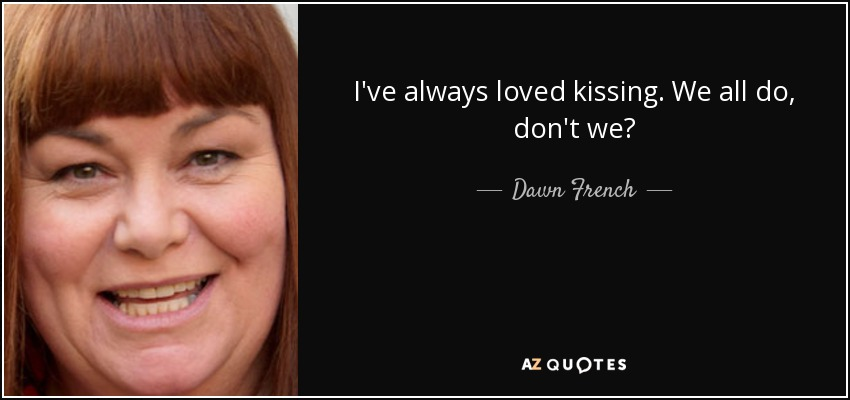 I've always loved kissing. We all do, don't we? - Dawn French