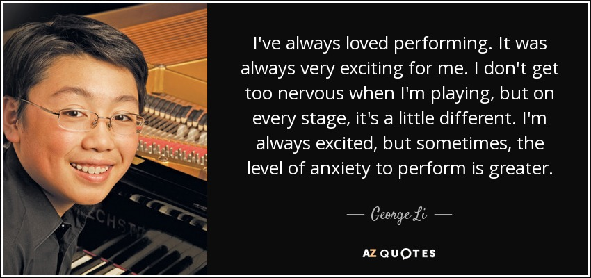 I've always loved performing. It was always very exciting for me. I don't get too nervous when I'm playing, but on every stage, it's a little different. I'm always excited, but sometimes, the level of anxiety to perform is greater. - George Li