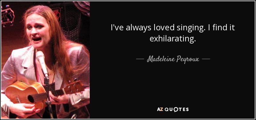 I've always loved singing. I find it exhilarating. - Madeleine Peyroux
