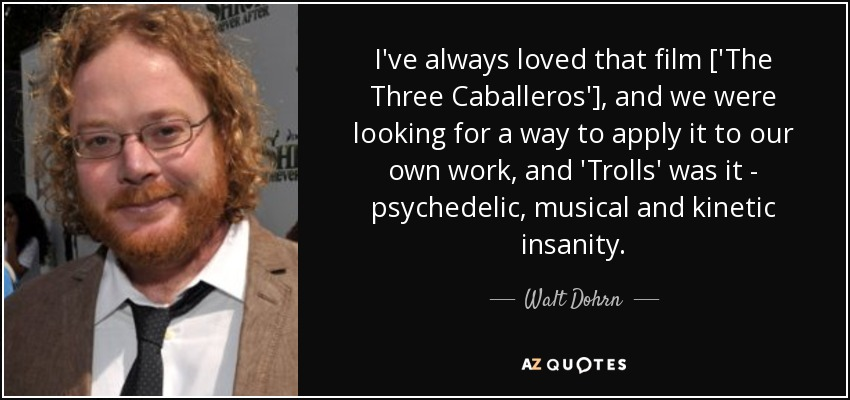 I've always loved that film ['The Three Caballeros'], and we were looking for a way to apply it to our own work, and 'Trolls' was it - psychedelic, musical and kinetic insanity. - Walt Dohrn