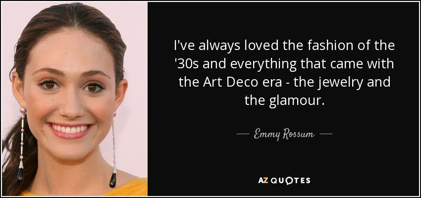 I've always loved the fashion of the '30s and everything that came with the Art Deco era - the jewelry and the glamour. - Emmy Rossum