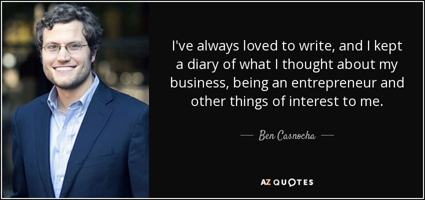 I've always loved to write, and I kept a diary of what I thought about my business, being an entrepreneur and other things of interest to me. - Ben Casnocha