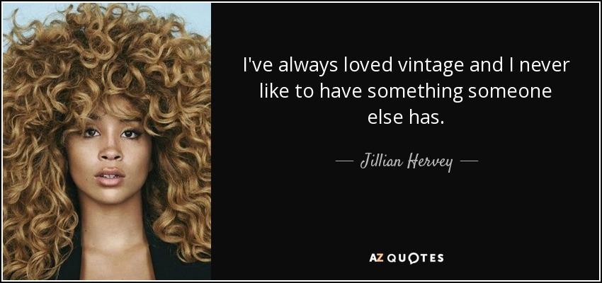 I've always loved vintage and I never like to have something someone else has. - Jillian Hervey