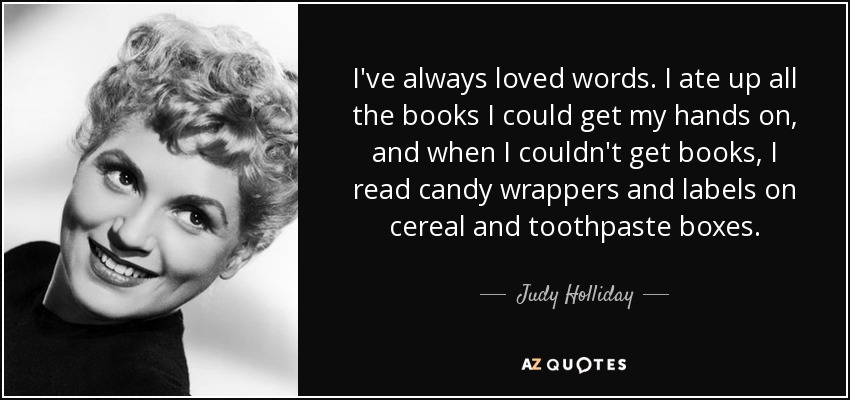 I've always loved words. I ate up all the books I could get my hands on, and when I couldn't get books, I read candy wrappers and labels on cereal and toothpaste boxes. - Judy Holliday
