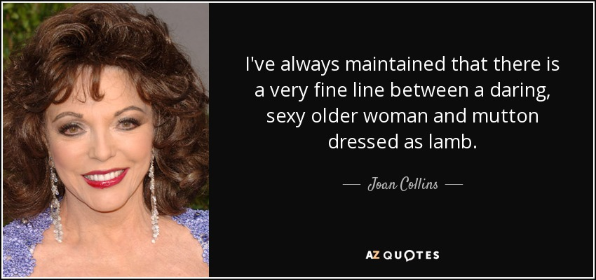 I've always maintained that there is a very fine line between a daring, sexy older woman and mutton dressed as lamb. - Joan Collins