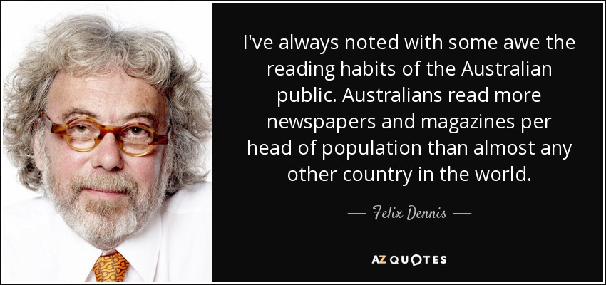 I've always noted with some awe the reading habits of the Australian public. Australians read more newspapers and magazines per head of population than almost any other country in the world. - Felix Dennis