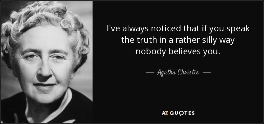 I've always noticed that if you speak the truth in a rather silly way nobody believes you. - Agatha Christie