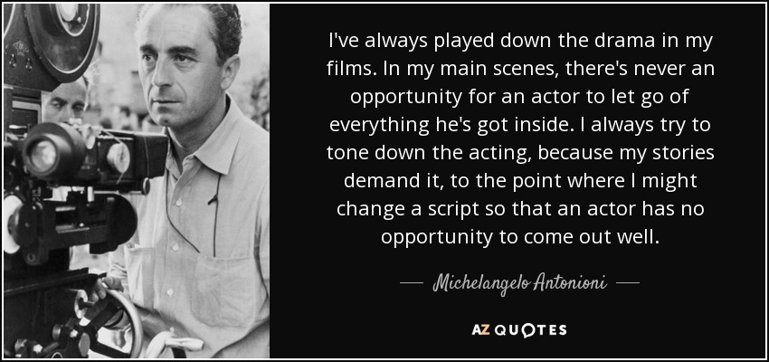 I've always played down the drama in my films. In my main scenes, there's never an opportunity for an actor to let go of everything he's got inside. I always try to tone down the acting, because my stories demand it, to the point where I might change a script so that an actor has no opportunity to come out well. - Michelangelo Antonioni