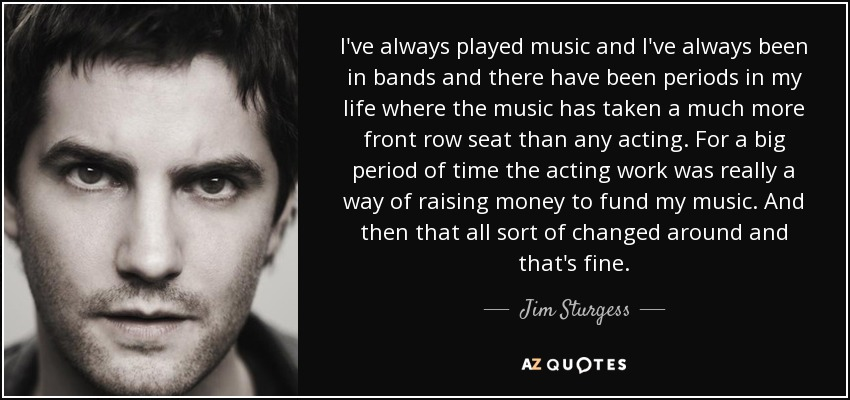I've always played music and I've always been in bands and there have been periods in my life where the music has taken a much more front row seat than any acting. For a big period of time the acting work was really a way of raising money to fund my music. And then that all sort of changed around and that's fine. - Jim Sturgess