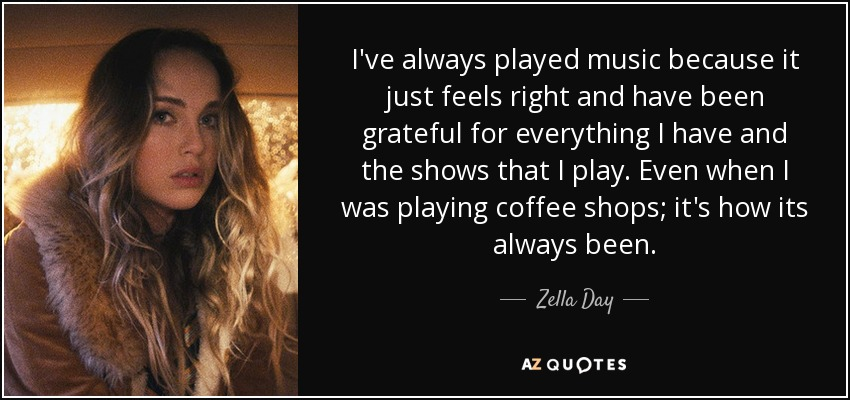 I've always played music because it just feels right and have been grateful for everything I have and the shows that I play. Even when I was playing coffee shops; it's how its always been. - Zella Day