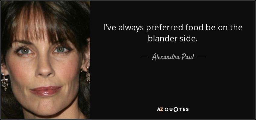 I've always preferred food be on the blander side. - Alexandra Paul