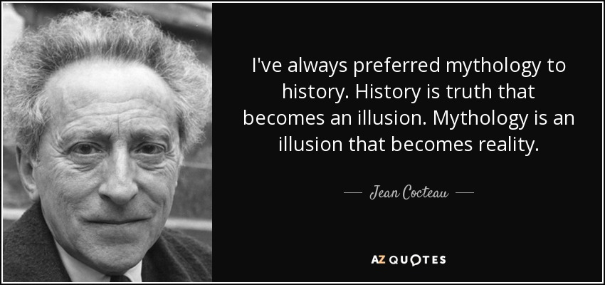 I've always preferred mythology to history. History is truth that becomes an illusion. Mythology is an illusion that becomes reality. - Jean Cocteau