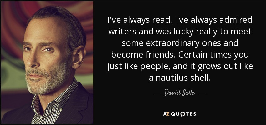 I've always read, I've always admired writers and was lucky really to meet some extraordinary ones and become friends. Certain times you just like people, and it grows out like a nautilus shell. - David Salle