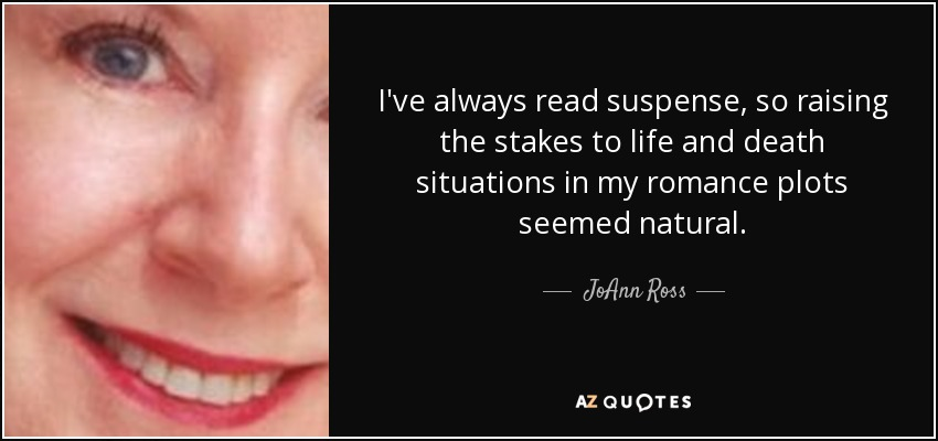 I've always read suspense, so raising the stakes to life and death situations in my romance plots seemed natural. - JoAnn Ross