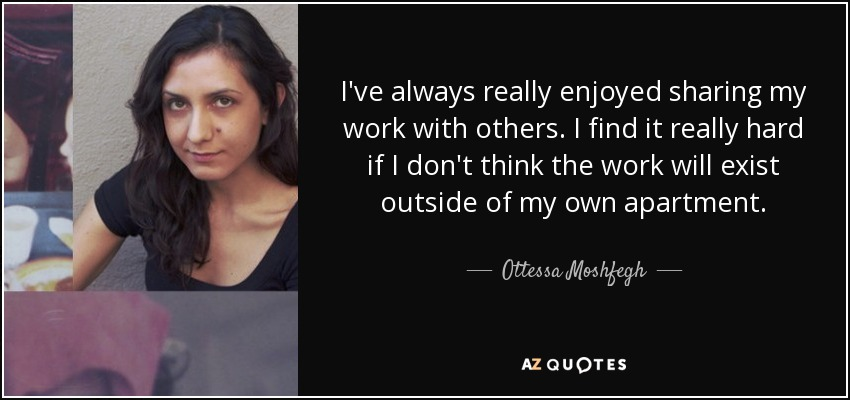 I've always really enjoyed sharing my work with others. I find it really hard if I don't think the work will exist outside of my own apartment. - Ottessa Moshfegh