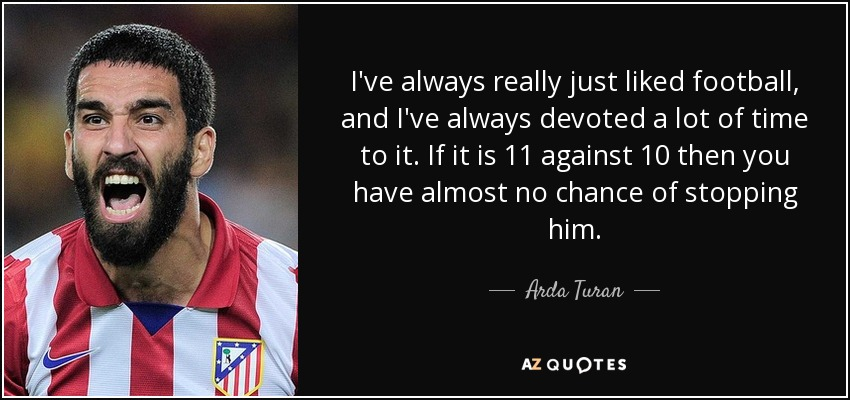 I've always really just liked football, and I've always devoted a lot of time to it. If it is 11 against 10 then you have almost no chance of stopping him. - Arda Turan