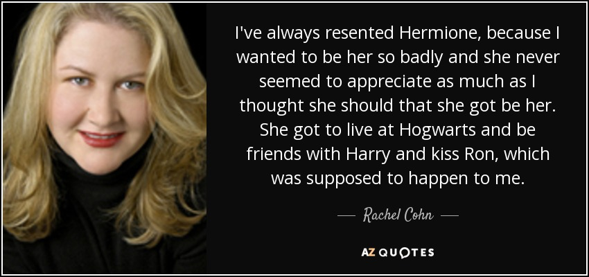 I've always resented Hermione, because I wanted to be her so badly and she never seemed to appreciate as much as I thought she should that she got be her. She got to live at Hogwarts and be friends with Harry and kiss Ron, which was supposed to happen to me. - Rachel Cohn