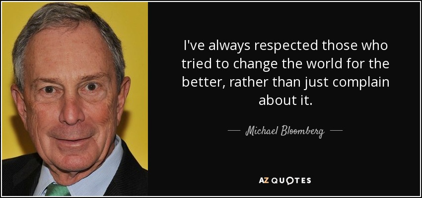 I've always respected those who tried to change the world for the better, rather than just complain about it. - Michael Bloomberg