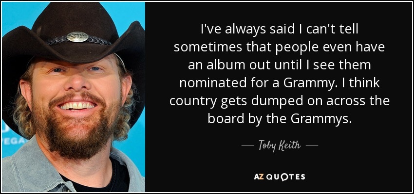 I've always said I can't tell sometimes that people even have an album out until I see them nominated for a Grammy. I think country gets dumped on across the board by the Grammys. - Toby Keith