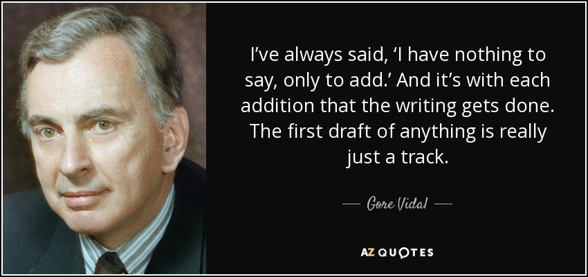 I've always said, 'I have nothing to say, only to add.' And it's with each addition that the writing gets done. The first draft of anything is really just a track. - Gore Vidal