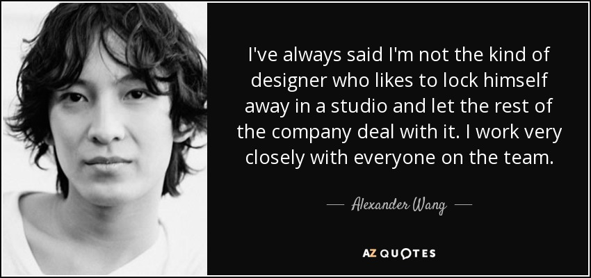 I've always said I'm not the kind of designer who likes to lock himself away in a studio and let the rest of the company deal with it. I work very closely with everyone on the team. - Alexander Wang