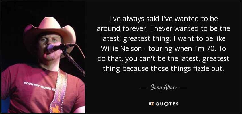 I've always said I've wanted to be around forever. I never wanted to be the latest, greatest thing. I want to be like Willie Nelson - touring when I'm 70. To do that, you can't be the latest, greatest thing because those things fizzle out. - Gary Allan