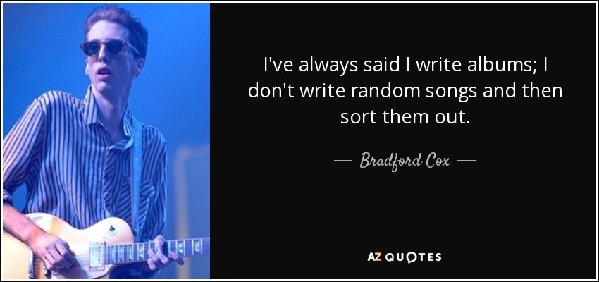 I've always said I write albums; I don't write random songs and then sort them out. - Bradford Cox