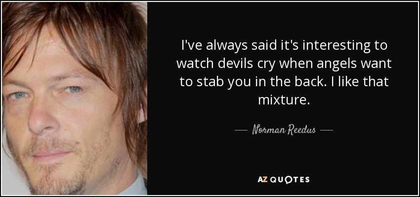 I've always said it's interesting to watch devils cry when angels want to stab you in the back. I like that mixture. - Norman Reedus