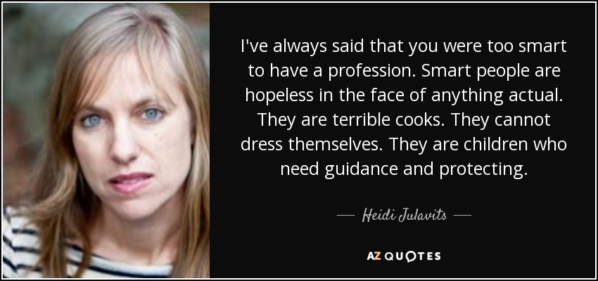 I've always said that you were too smart to have a profession. Smart people are hopeless in the face of anything actual. They are terrible cooks. They cannot dress themselves. They are children who need guidance and protecting. - Heidi Julavits