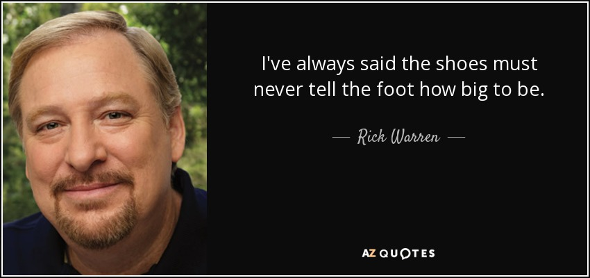 I've always said the shoes must never tell the foot how big to be. - Rick Warren