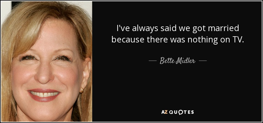 I've always said we got married because there was nothing on TV. - Bette Midler