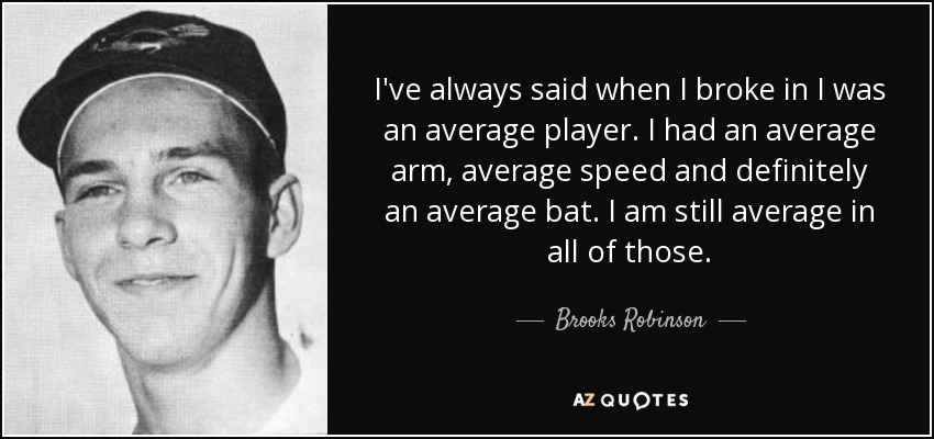 I've always said when I broke in I was an average player. I had an average arm, average speed and definitely an average bat. I am still average in all of those. - Brooks Robinson