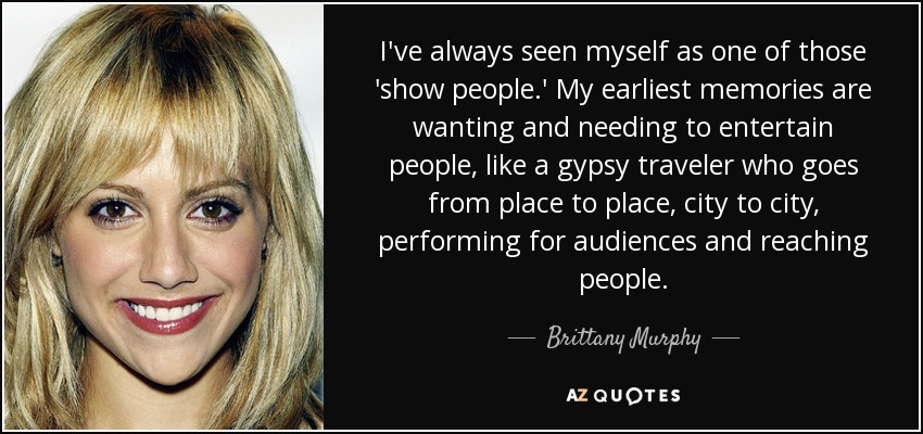I've always seen myself as one of those 'show people.' My earliest memories are wanting and needing to entertain people, like a gypsy traveler who goes from place to place, city to city, performing for audiences and reaching people. - Brittany Murphy