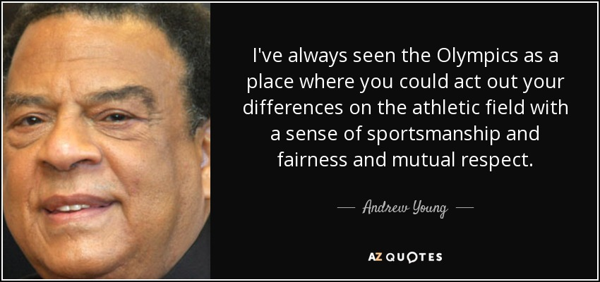 I've always seen the Olympics as a place where you could act out your differences on the athletic field with a sense of sportsmanship and fairness and mutual respect. - Andrew Young