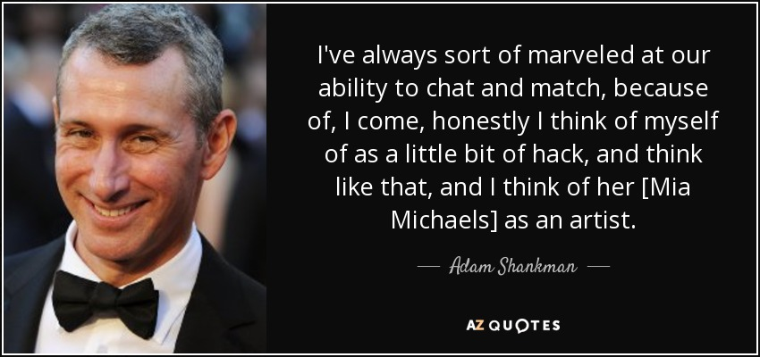 I've always sort of marveled at our ability to chat and match, because of, I come, honestly I think of myself of as a little bit of hack, and think like that, and I think of her [Mia Michaels] as an artist. - Adam Shankman