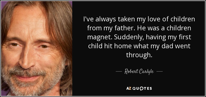I've always taken my love of children from my father. He was a children magnet. Suddenly, having my first child hit home what my dad went through. - Robert Carlyle
