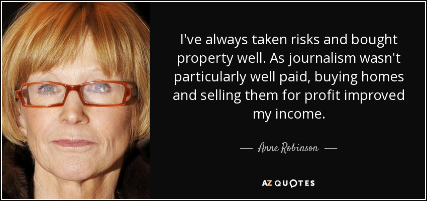 I've always taken risks and bought property well. As journalism wasn't particularly well paid, buying homes and selling them for profit improved my income. - Anne Robinson