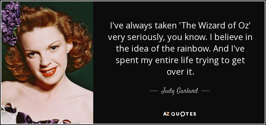I've always taken 'The Wizard of Oz' very seriously, you know. I believe in the idea of the rainbow. And I've spent my entire life trying to get over it. - Judy Garland