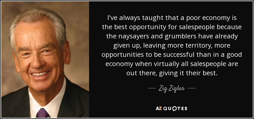 I've always taught that a poor economy is the best opportunity for salespeople because the naysayers and grumblers have already given up, leaving more territory, more opportunities to be successful than in a good economy when virtually all salespeople are out there, giving it their best. - Zig Ziglar