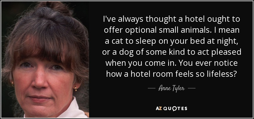 I've always thought a hotel ought to offer optional small animals. I mean a cat to sleep on your bed at night, or a dog of some kind to act pleased when you come in. You ever notice how a hotel room feels so lifeless? - Anne Tyler