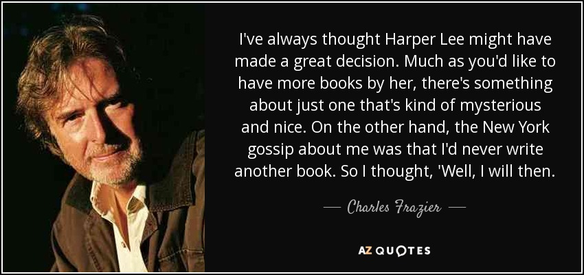 I've always thought Harper Lee might have made a great decision. Much as you'd like to have more books by her, there's something about just one that's kind of mysterious and nice. On the other hand, the New York gossip about me was that I'd never write another book. So I thought, 'Well, I will then. - Charles Frazier