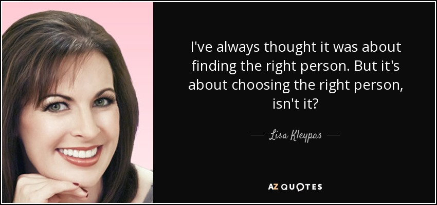 I've always thought it was about finding the right person. But it's about choosing the right person, isn't it? - Lisa Kleypas