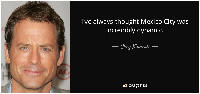 I've always thought Mexico City was incredibly dynamic. - Greg Kinnear